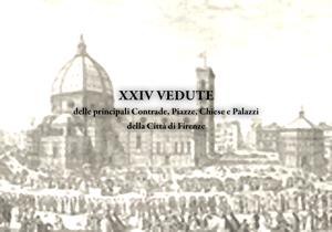 XXIV vedute delle principali contrade, piazze, chiese e palazzi della città di Firenze.